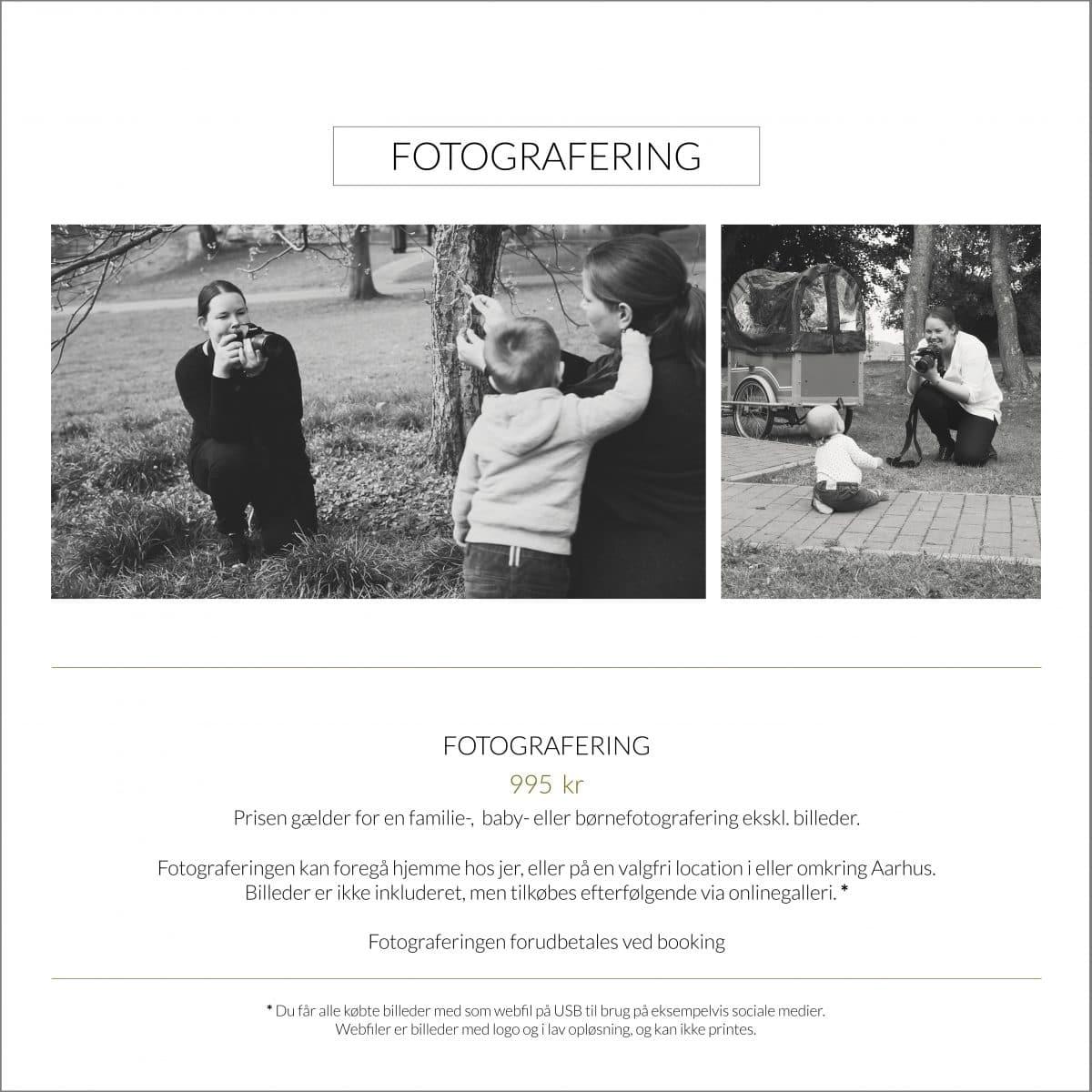 Fotografering  995  kr. Prisen gælder for en familie-,  baby- eller børnefotografering ekskl. billeder.  Fotograferingen kan foregå hjemme hos jer, eller på en valgfri location i eller omkring Aarhus. Billeder er ikke inkluderet, men tilkøbes efterfølgende via onlinegalleri. Fotograferingen forudbetales ved booking